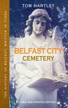 Belfast City Cemetery: The History of Belfast, Written In Stone, Book 1 by Tom Hartley