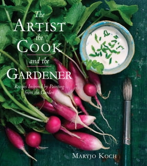 The Artist, the Cook, and the Gardener: Recipes Inspired by Painting from the Garden by Maryjo Koch