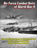 Air Force Combat Units of World War II: Traces the Historical Lineage of Each Army Air Corps and U.S. Air Force Combat Group Active in the Second World War