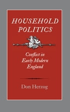 Household Politics: Conflict in Early Modern England by Don Herzog
