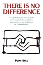 There Is No Difference: An Argument for the Abolition of the Indian Reserve System and Special Race-based Laws and Entitlements for Canada's Indians. by Peter Best