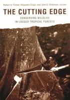The Cutting Edge: Conserving Wildlife in Logged Tropical Forests by Robert A. Fimbel