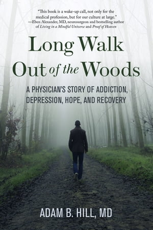 Long Walk Out of the Woods: A Physician's Story of Addiction, Depression, Hope, and Recovery