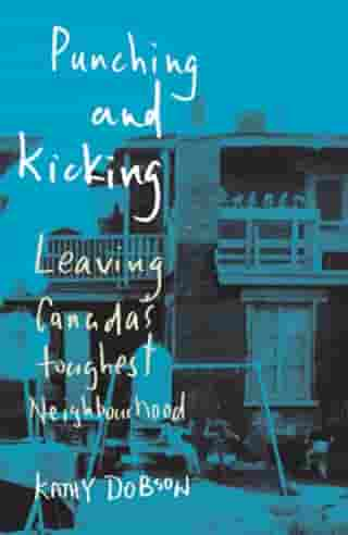 Punching and Kicking: Leaving Canada's Toughest Neighbourhood by Kathy Dobson