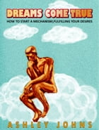 Dreams come true.How to start a mechanism,fulfilling your desires. by ashley johns