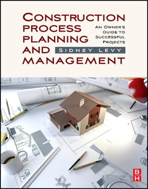 Construction Process Planning and Management An Owner's Guide to Successful Projects