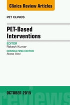 PET-Based Interventions, An Issue of PET Clinics, E-Book by Rakesh Kumar, MD, PhD