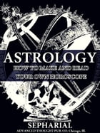 Astrology: How to Make and Read Your Own Horoscope by Sepharial