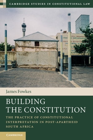 Building the Constitution The Practice of Constitutional Interpretation in Post-Apartheid South Africa