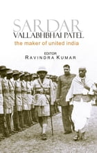 Sardar Vallabhbhai Patel: The Maker of United India by Ravindra Dr Kumar