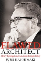 The Flawed Architect : Henry Kissinger and American Foreign Policy: Henry Kissinger and American Foreign Policy by Jussi M. Hanhimaki