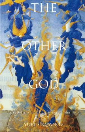 The Other God Dualist Religions from Antiquity to the Cathar Heresy
