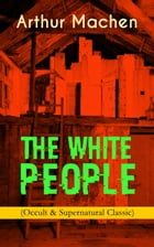 THE WHITE PEOPLE (Occult & Supernatural Classic): Dark Fantasy Adventure by Arthur Machen