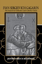 Ivan Sergeevich Gagarin: The Search for Orthodox and Catholic Union by Jeffrey Bruce Beshoner