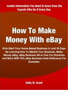 How To Make Money With eBay: Kick-Start Your Home-Based Business In Just 30 Days By Learning How To Market Your Business, Make Mo by Dolly W. Grant