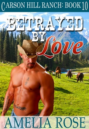 Betrayed By Love (Carson Hill Ranch: Book 10) by Amelia Rose