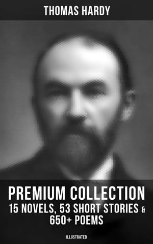 Thomas Hardy - Premium Collection: 15 Novels, 53 Short Stories & 650+ Poems (Illustrated): Including Essays & Plays by Thomas Hardy