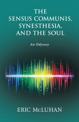 Book The Sensus Communis, Synesthesia, and the Soul: An Odyssey by Eric McLuhan