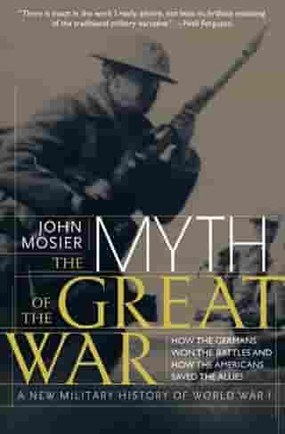 The Myth of the Great War: A New Military History Of World War 1 by John Mosier