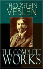 The Complete Works of Thorstein Veblen: Economics Books, Business Essays & Political Articles: The Theory of the Leisure Class, The Theory o by Thorstein Veblen
