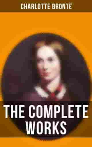 The Complete Works of Charlotte Brontë: Jane Eyre, Shirley, Villette, The Professor, Emma, Tales of Angria, Mina Laury, Stancliffe's Hotel
