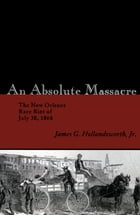 An Absolute Massacre: The New Orleans Race Riot of July 30, 1866 by James G. Hollandsworth, Jr.