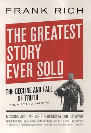 The Greatest Story Ever Sold: The Decline and Fall of Truth in Bush's America by Frank Kelly Rich