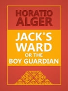 Jack's Ward; Or, The Boy Guardian by Horatio Alge