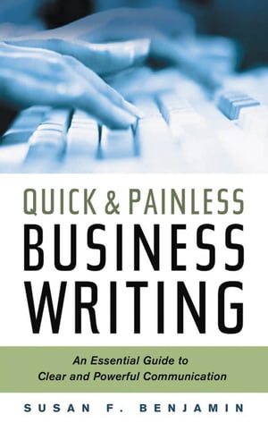 Quick & Painless Business Writing: An Essential Guide to Clear and Powerful Communication by Susan F. Benjamin