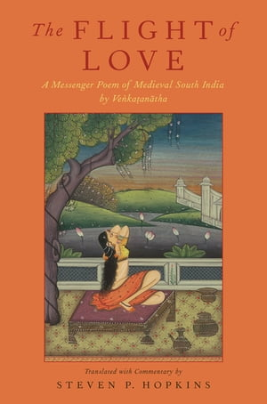 The Flight of Love A Messenger Poem of Medieval South India by Venkatanatha