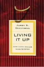 Living It Up: Our Love Affair with Luxury by James Twitchell