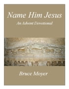 Name Him Jesus: An Advent Devotional by Bruce Moyer