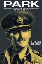 Park: The Biography of Air Chief Marshal Sir Keith Park, GCB, KBE, MC, DFC, DCL by Vincent Orange