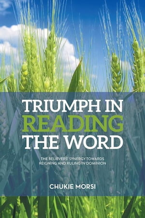 TRIUMPH in READING the WORD: Believers Inescapable Synergy Towards Reigning and Ruling in Dominion by Chukie Morsi