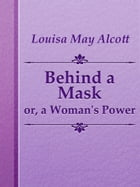 Behind a Mask; or, a Woman's Power by Louisa May Alcott