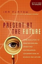 Present at the Future: From Evolution to Nanotechnology, Candid and Controversial Conversations on Science and Nature by Ira Flatow