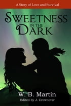 Sweetness in the Dark: A Story of Love and Survival by W.B. Martin