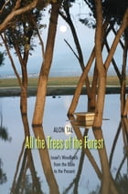 All the Trees of the Forest: Israel's Woodlands from the Bible to the Present by Alon Tal