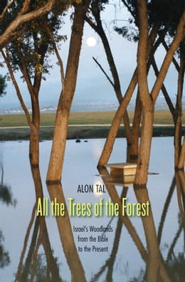 Book All the Trees of the Forest: Israel's Woodlands from the Bible to the Present by Alon Tal