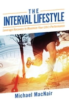 The Interval Lifestyle: Leveraging Recovery to Maximize Your Life's Performance by Michael MacNair