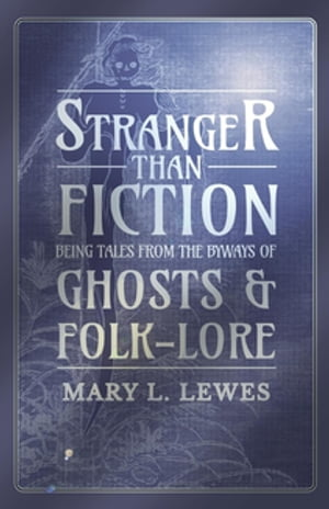 Stranger than Fiction - Being Tales from the Byways of Ghosts and Folk-Lore by Mary L. Lewes