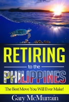 Retiring to the Philippines: The Best Move You Will Ever Make by Gary McMurrain