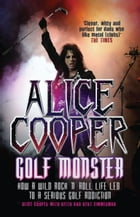 Alice Cooper: Golf Monster: How a Wild Rock'n'Roll Life Led to a Serious Golf Addiction