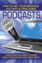 How to Get Your Message Out Fast & Free Using Podcasts: Everything You Need to Know About Podcasting Explained Simply by Kevin Walker