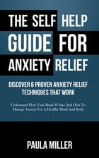 The Self Help Guide For Anxiety Relief: Discover 6 Proven Anxiety Relief Techniques That Work: Understand How Your Brain Works And How To Manage Anxie by Paula Miller