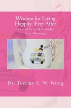 Wisdom for Living Happily Ever After: How to Live Spiritually in a Marriage by Tommy S. W. Wong