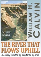 The River That Flows Uphill (Revised Edition) by William H. Calvin