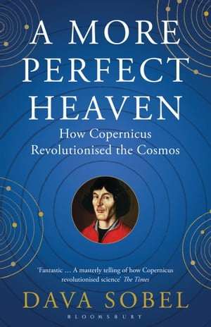 A More Perfect Heaven How Copernicus Revolutionised the Cosmos