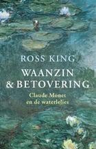 Waanzin en betovering: Claude Monet en de waterlelies by Ronald Jonkers