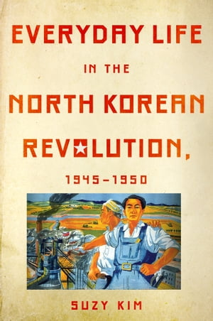 Everyday Life in the North Korean Revolution,  1945?1950